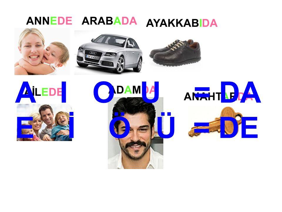 ANNEDEARABADA AYAKKABIDA AİLEDE ADAMDA ANAHTARDA A I O U = DA E İ Ö Ü = DE