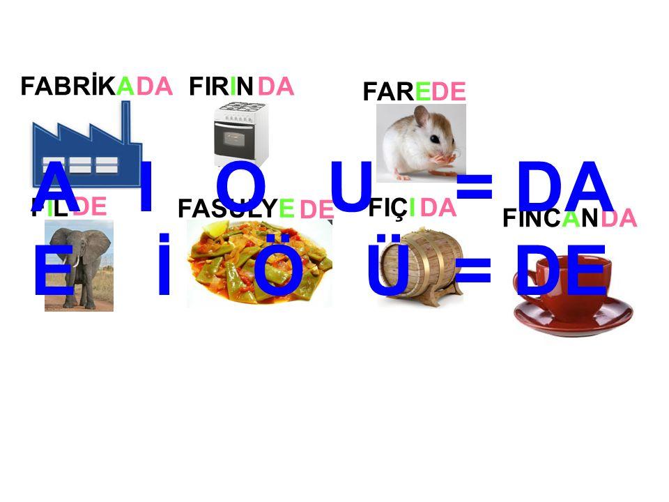 FIRIN FİNCAN FARE FİLFİL FASULYE FIÇI FABRİKADA DE DA A I O U = DA E İ Ö Ü = DE