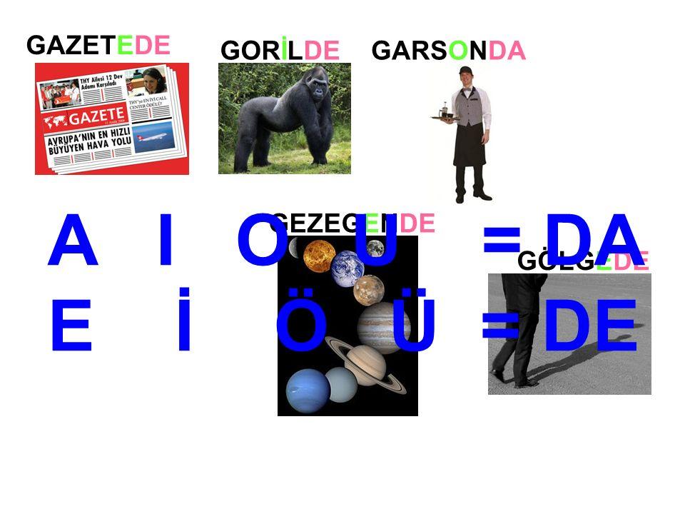 GAZETEDE GORİLDEGARSONDA GEZEGENDE GÖLGEDE A I O U = DA E İ Ö Ü = DE