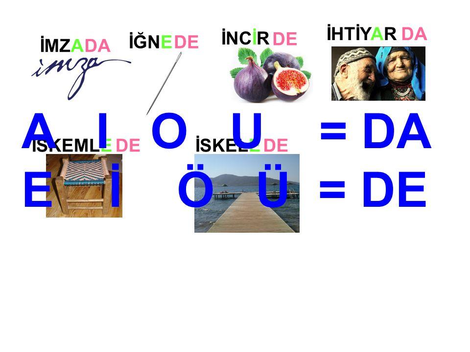 İMZA İĞNE İSKEMLEİSKELE DA DE İNCİR DE İHTİYARDA A I O U = DA E İ Ö Ü = DE