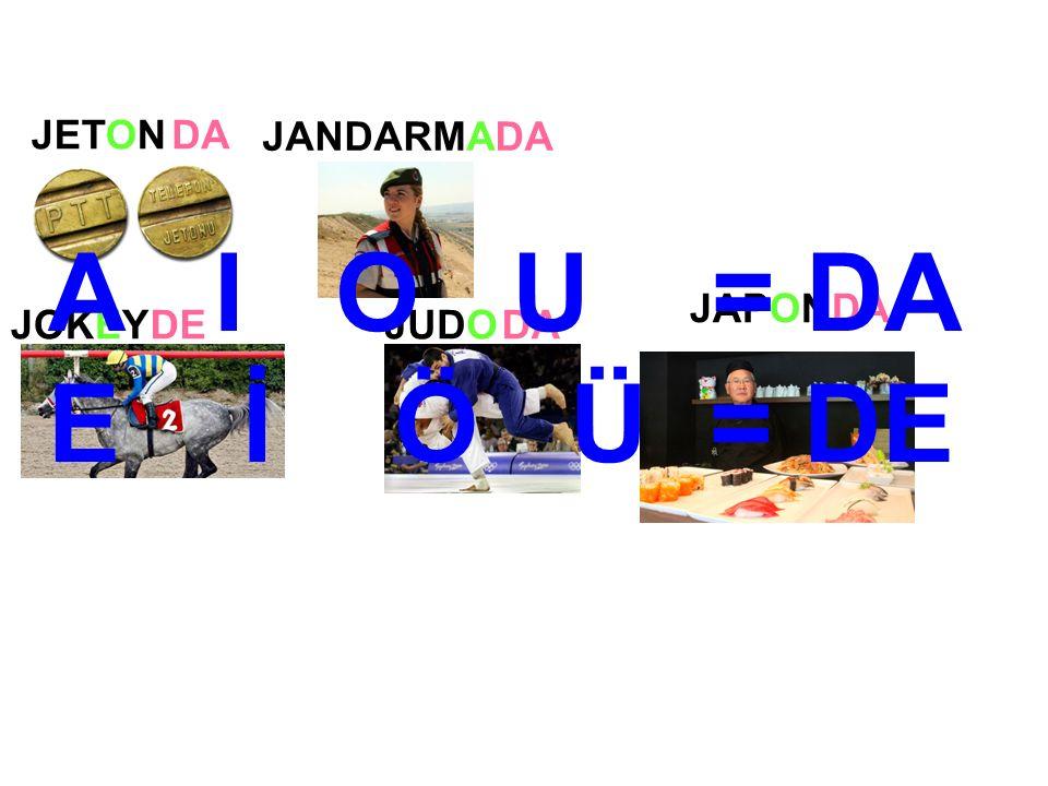 JANDARMA JOKEYJUDO JETONDA DEDA JAPONDA A I O U = DA E İ Ö Ü = DE