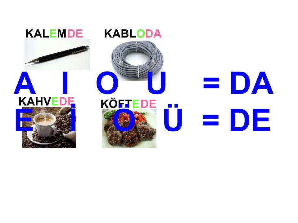 KALEM KABLO KAHVE DE DA DE KÖFTEDE A I O U = DA E İ Ö Ü = DE