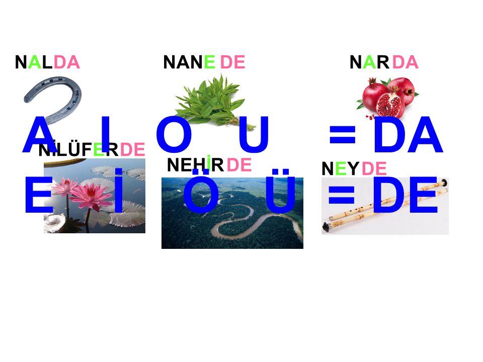 NANENARNAR NEYNEY NİLÜFER NEHİR NALNALDADEDA DE A I O U = DA E İ Ö Ü = DE
