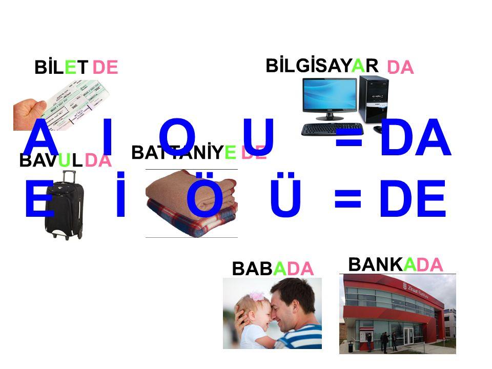 BİLGİSAYAR BANKA BAVUL BATTANİYE BABA BİLETDEDA DE DA A I O U = DA E İ Ö Ü = DE