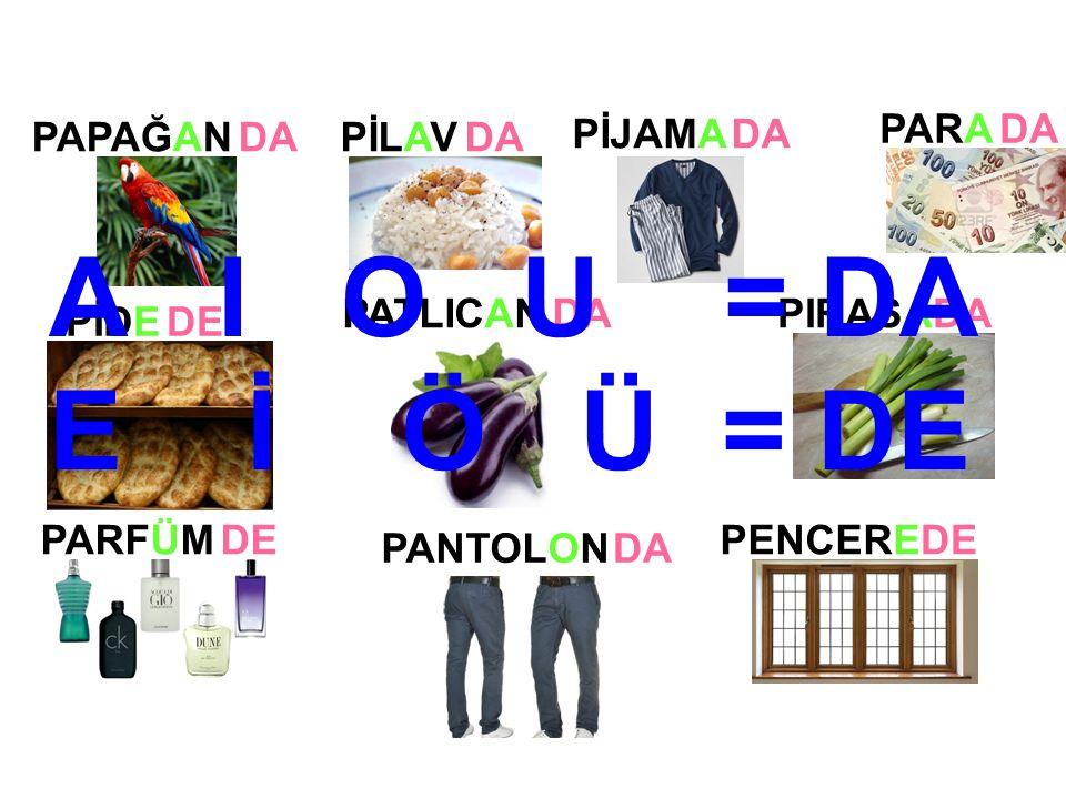 PİLAV PİJAMA PANTOLON PİDE PATLICANPIRASA PARFÜM PAPAĞANDA DE DA DE DA PENCEREDE PARADA A I O U = DA E İ Ö Ü = DE