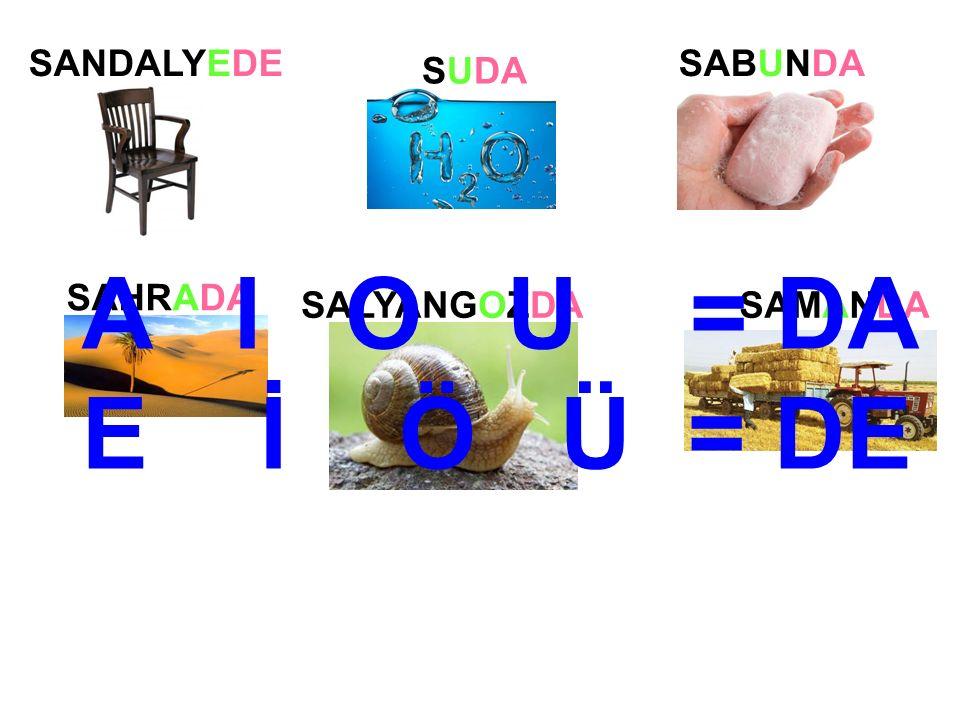 SANDALYEDE SUDA SABUNDA SAHRADA SALYANGOZDASAMANDA A I O U = DA E İ Ö Ü = DE