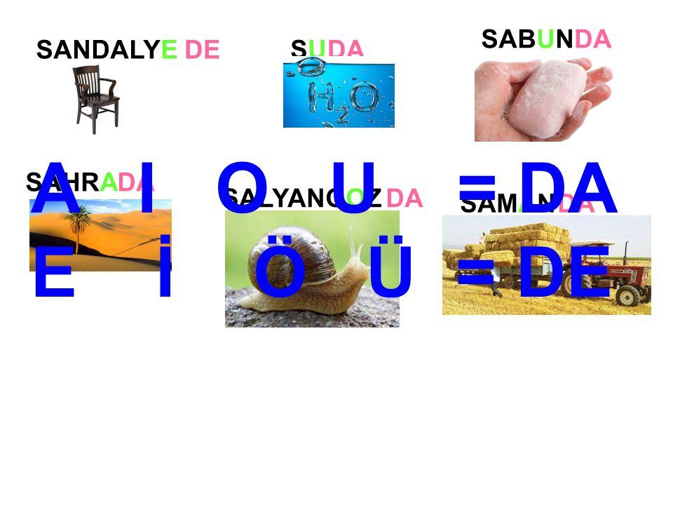 SANDALYESUSU SAMAN SABUN SAHRA SALYANGOZ DEDA A I O U = DA E İ Ö Ü = DE