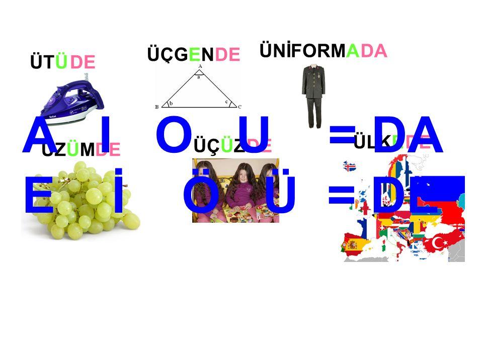 ÜÇGEN ÜNİFORMA ÜZÜM ÜÇÜZ ÜLKE ÜTÜDE DA DE A I O U = DA E İ Ö Ü = DE