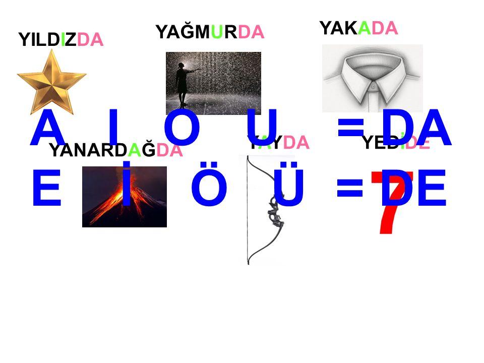YILDIZDA YAĞMURDA YAKADA YANARDAĞDA YAYDAYEDİDE A I O U = DA E İ Ö Ü = DE
