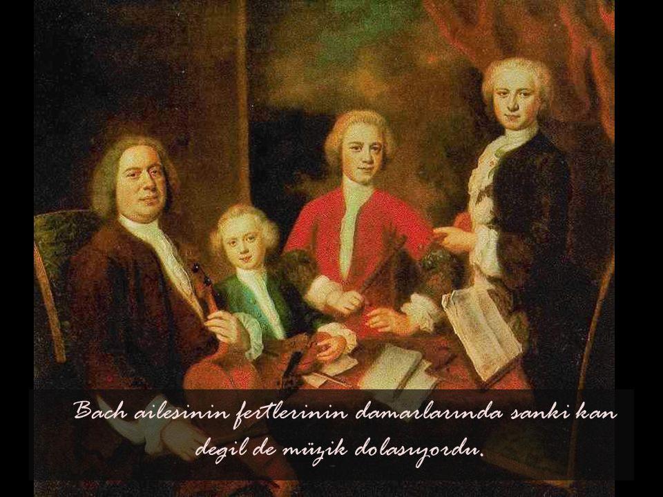 Bach ailesinin fertlerinin damarlarında sanki kan degil de müzik dolasıyordu.