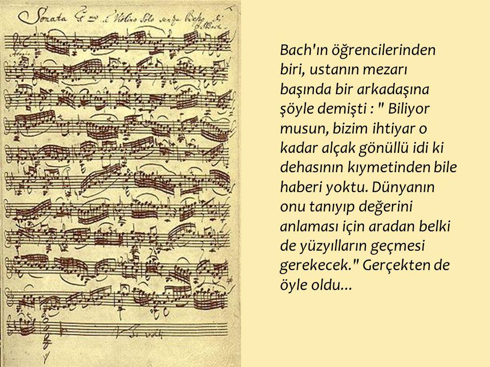 Bach ın öğrencilerinden biri, ustanın mezarı başında bir arkadaşına şöyle demişti : Biliyor musun, bizim ihtiyar o kadar alçak gönüllü idi ki dehasının kıymetinden bile haberi yoktu.