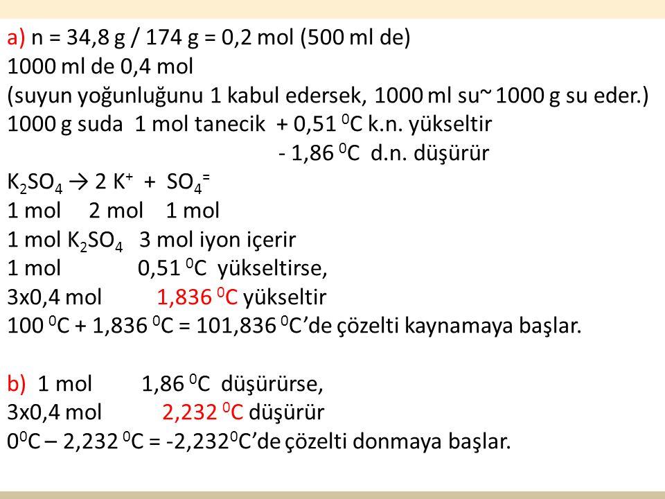 50 a) n = 34,8 g / 174 g = 0,2 mol (500 ml de) 1000 ml de 0,4 mol (suyun yoğunluğunu 1 kabul edersek, 1000 ml su~ 1000 g su eder.) 1000 g suda 1 mol tanecik + 0,51 0 C k.n.