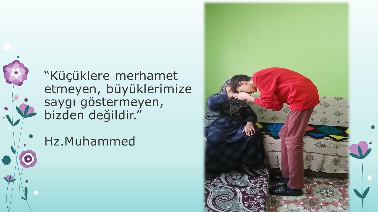 Küçüklere merhamet etmeyen, büyüklerimize saygı göstermeyen, bizden değildir. Hz.Muhammed
