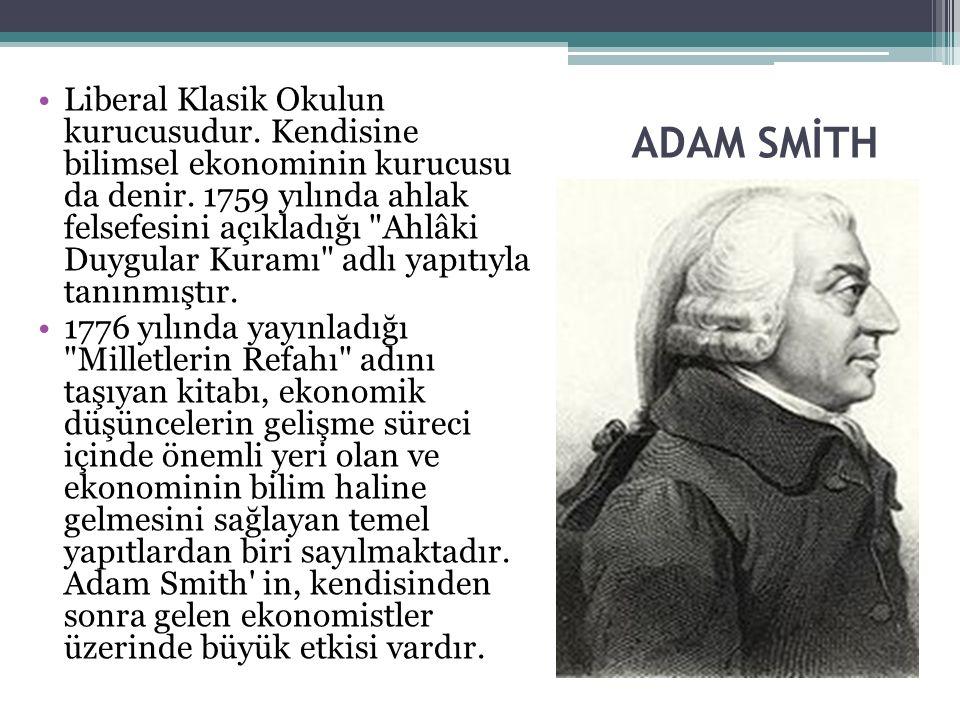 ADAM SMİTH Liberal Klasik Okulun kurucusudur. Kendisine bilimsel ekonominin kurucusu da denir. 1759 yılında ahlak felsefesini açıkladığı