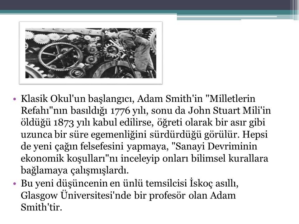 Klasik Okul un başlangıcı, Adam Smith in Milletlerin Refahı nın basıldığı 1776 yılı, sonu da John Stuart Mili in öldüğü 1873 yılı kabul edilirse, öğreti olarak bir asır gibi uzunca bir süre egemenliğini sürdürdüğü görülür.