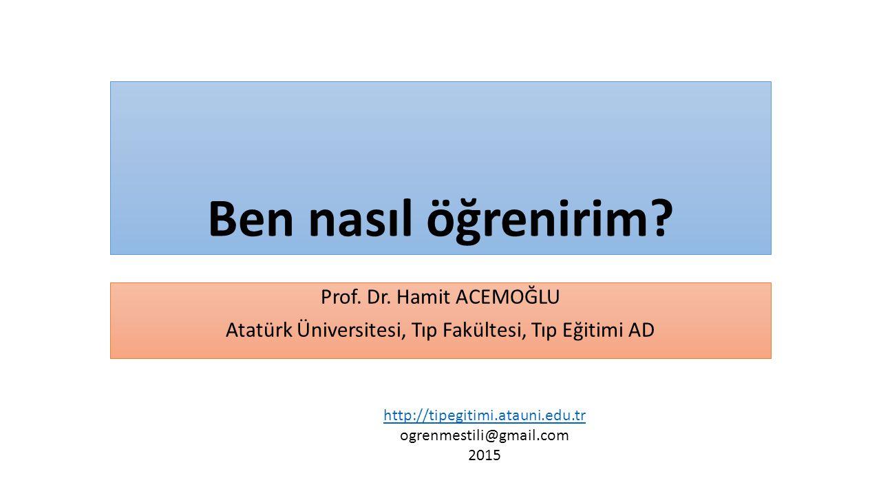 Ben nasıl öğrenirim? Prof. Dr. Hamit ACEMOĞLU Atatürk Üniversitesi, Tıp Fakültesi, Tıp Eğitimi AD http://tipegitimi.atauni.edu.tr ogrenmestili@gmail.c