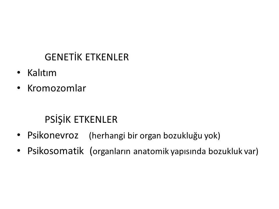 GENETİK ETKENLER Kalıtım Kromozomlar PSİŞİK ETKENLER Psikonevroz (herhangi bir organ bozukluğu yok) Psikosomatik ( organların anatomik yapısında bozukluk var)