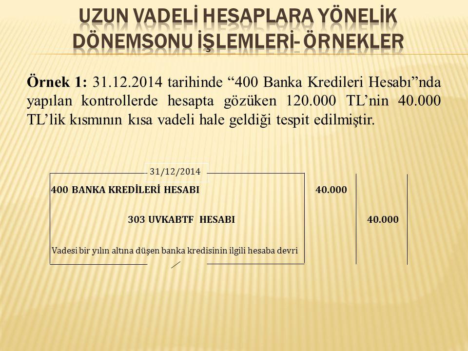 """Örnek 1: 31.12.2014 tarihinde """"400 Banka Kredileri Hesabı""""nda yapılan kontrollerde hesapta gözüken 120.000 TL'nin 40.000 TL'lik kısmının kısa vadeli h"""