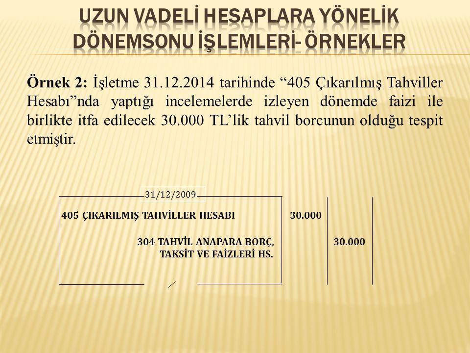 """Örnek 2: İşletme 31.12.2014 tarihinde """"405 Çıkarılmış Tahviller Hesabı""""nda yaptığı incelemelerde izleyen dönemde faizi ile birlikte itfa edilecek 30.0"""