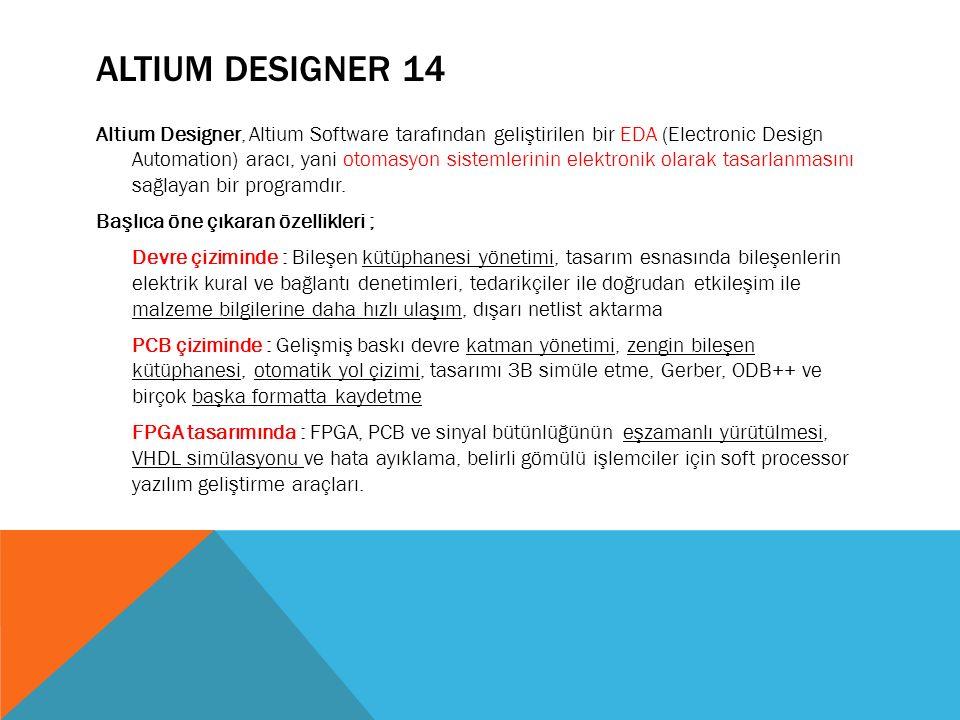 ALTIUM DESIGNER 14 Altium Designer, Altium Software tarafından geliştirilen bir EDA (Electronic Design Automation) aracı, yani otomasyon sistemlerinin elektronik olarak tasarlanmasını sağlayan bir programdır.