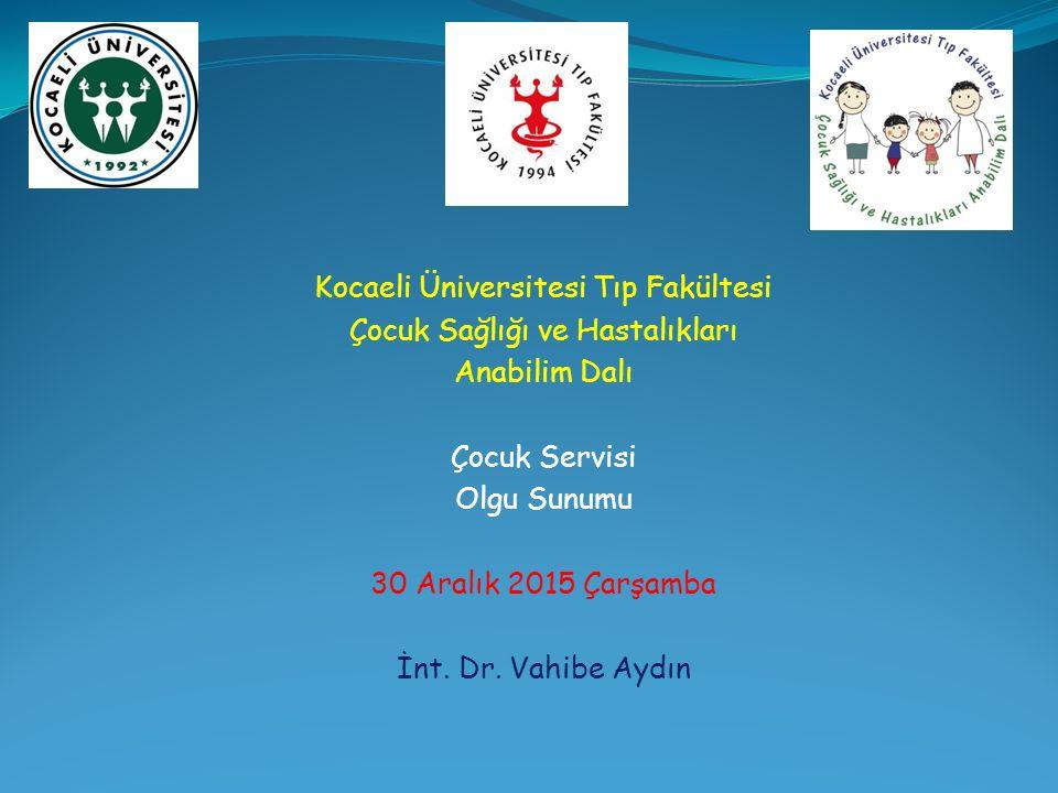Kocaeli Üniversitesi Tıp Fakültesi Çocuk Sağlığı ve Hastalıkları Anabilim Dalı Çocuk Servisi Olgu Sunumu 30 Aralık 2015 Çarşamba İnt.
