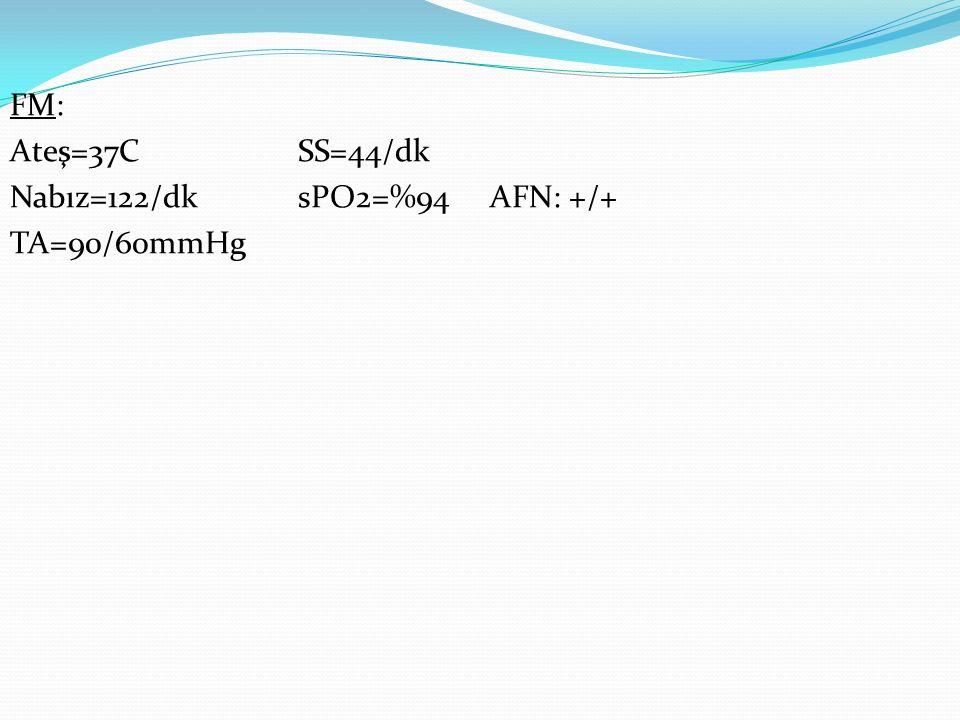 FM: Ateş=37CSS=44/dk Nabız=122/dk sPO2=%94AFN: +/+ TA=90/60mmHg
