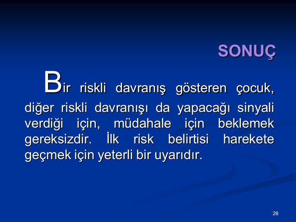 28 SONUÇ B ir riskli davranış gösteren çocuk, diğer riskli davranışı da yapacağı sinyali verdiği için, müdahale için beklemek gereksizdir.