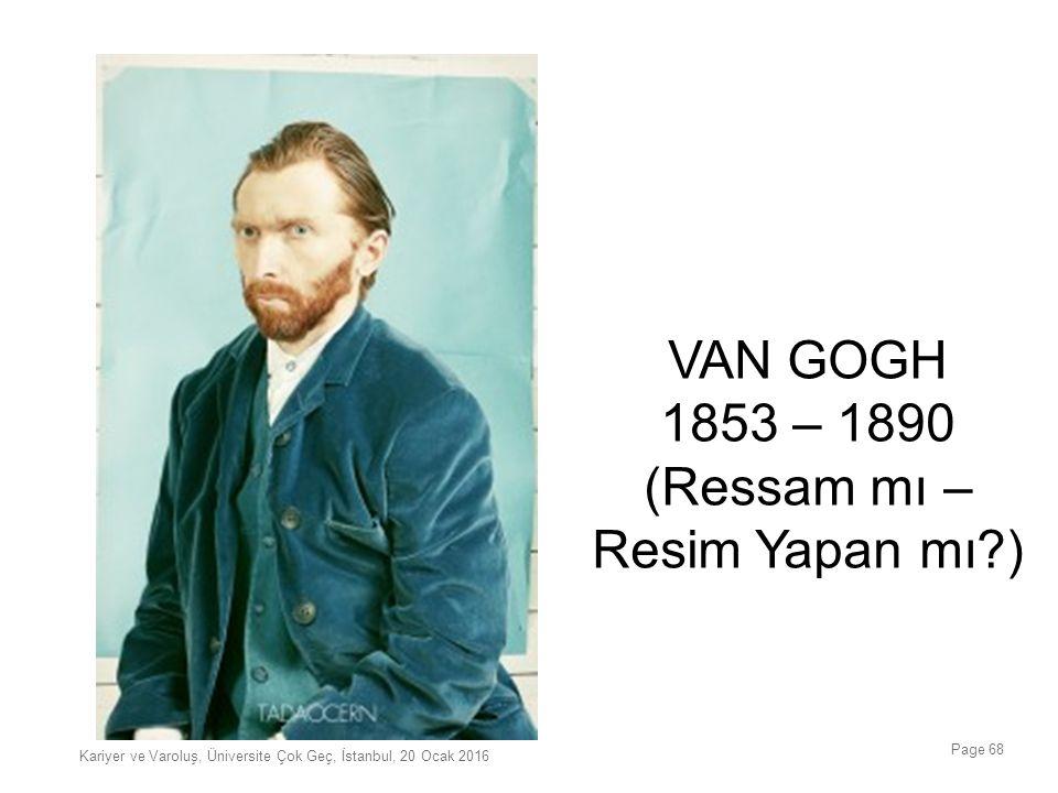 Page 68 VAN GOGH 1853 – 1890 (Ressam mı – Resim Yapan mı?) Kariyer ve Varoluş, Üniversite Çok Geç, İstanbul, 20 Ocak 2016