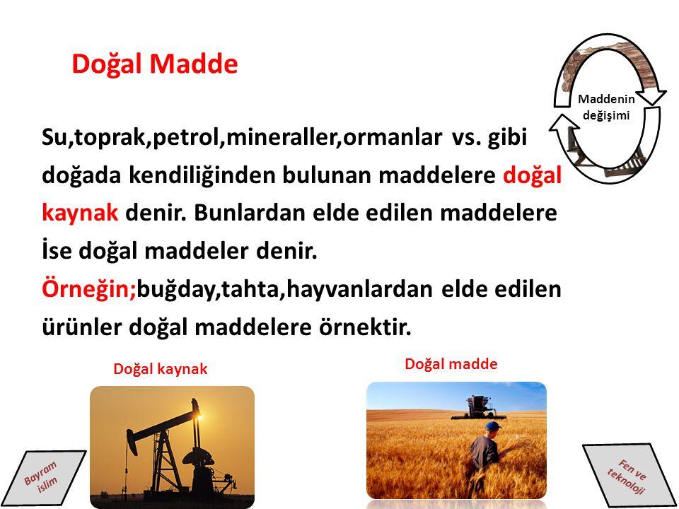Fen ve teknoloji Bayram islim Maddenin değişimi Doğal Madde Su,toprak,petrol,mineraller,ormanlar vs.
