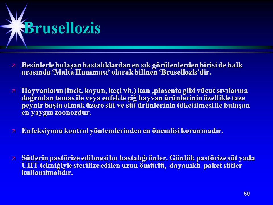 59 ä Besinlerle bulaşan hastalıklardan en sık görülenlerden birisi de halk arasında 'Malta Humması' olarak bilinen 'Brusellozis'dir. ä Hayvanların (in