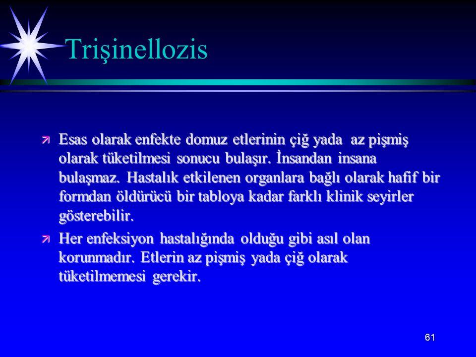 61 Trişinellozis ä Esas olarak enfekte domuz etlerinin çiğ yada az pişmiş olarak tüketilmesi sonucu bulaşır. İnsandan insana bulaşmaz. Hastalık etkile