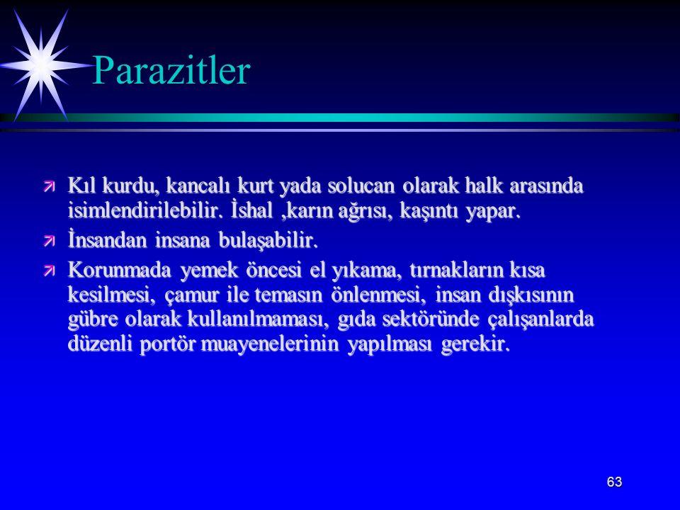 63 Parazitler ä Kıl kurdu, kancalı kurt yada solucan olarak halk arasında isimlendirilebilir. İshal,karın ağrısı, kaşıntı yapar. ä İnsandan insana bul