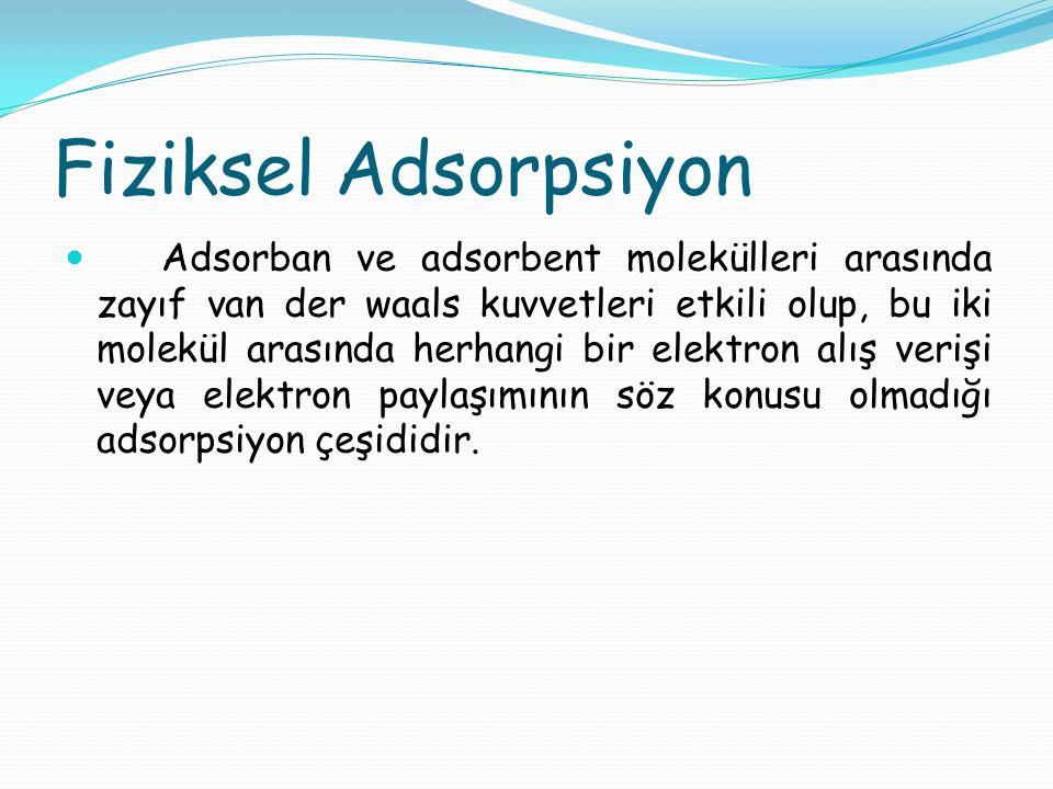 Kimyasal Adsorpsiyon Adsorban ve adsorbent molekülleri arasında karşılıklı elektron alış verişi veya paylaşımının olduğu, daha kuvvetli kimyasal bağların oluştuğu adsorpsiyon çeşididir.
