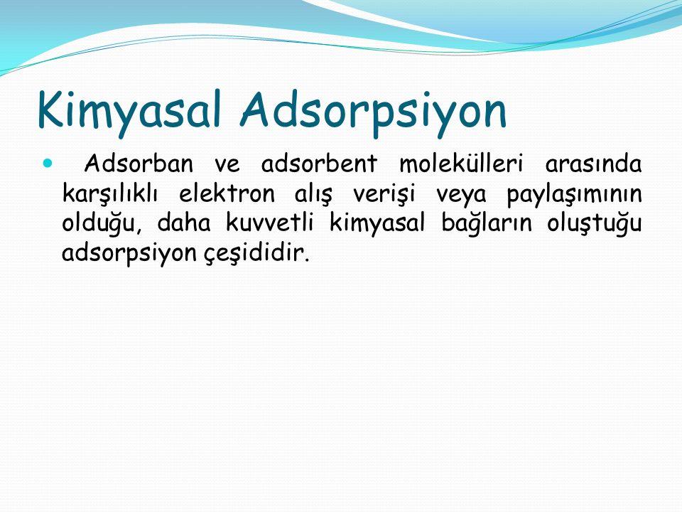 Kimyasal Adsorpsiyon Adsorban ve adsorbent molekülleri arasında karşılıklı elektron alış verişi veya paylaşımının olduğu, daha kuvvetli kimyasal bağla
