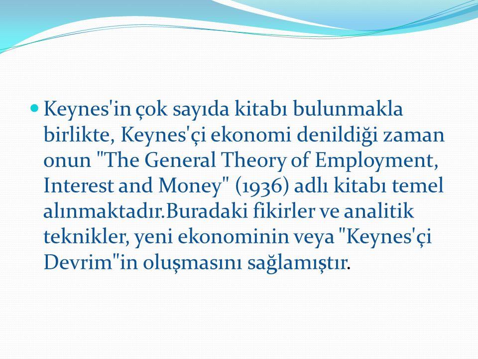 Keynes in çok sayıda kitabı bulunmakla birlikte, Keynes çi ekonomi denildiği zaman onun The General Theory of Employment, Interest and Money (1936) adlı kitabı temel alınmaktadır.Buradaki fikirler ve analitik teknikler, yeni ekonominin veya Keynes çi Devrim in oluşmasını sağlamıştır.