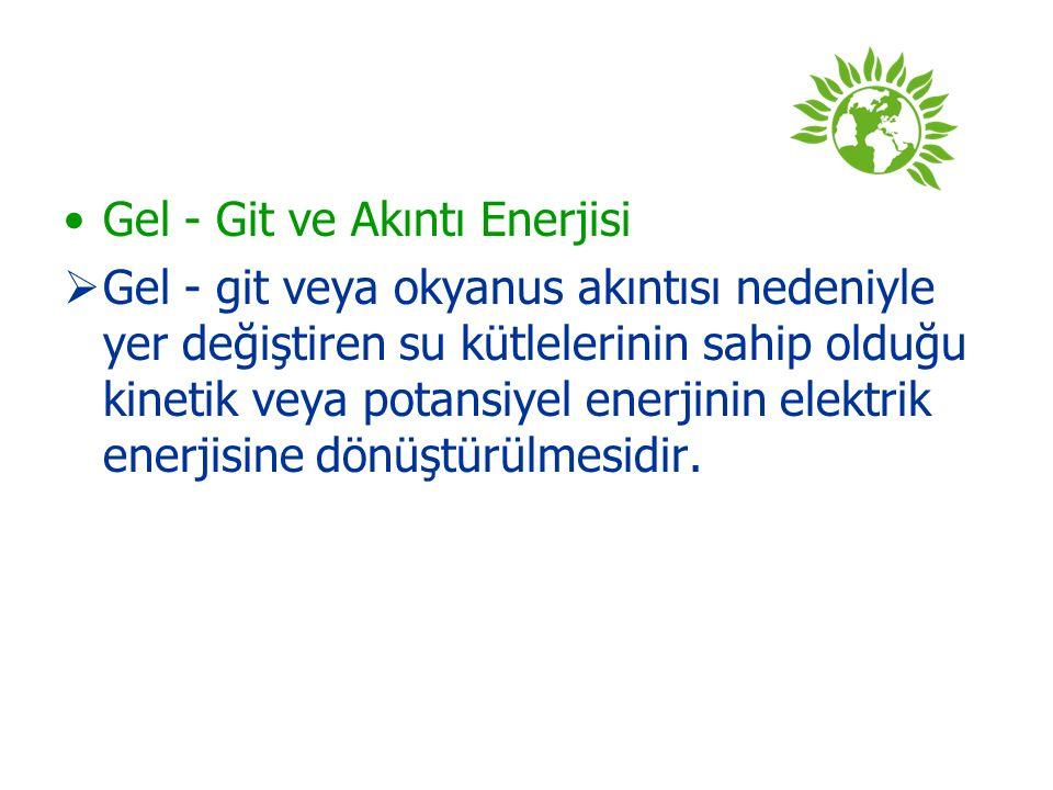 Gel - Git ve Akıntı Enerjisi  Gel - git veya okyanus akıntısı nedeniyle yer değiştiren su kütlelerinin sahip olduğu kinetik veya potansiyel enerjinin elektrik enerjisine dönüştürülmesidir.