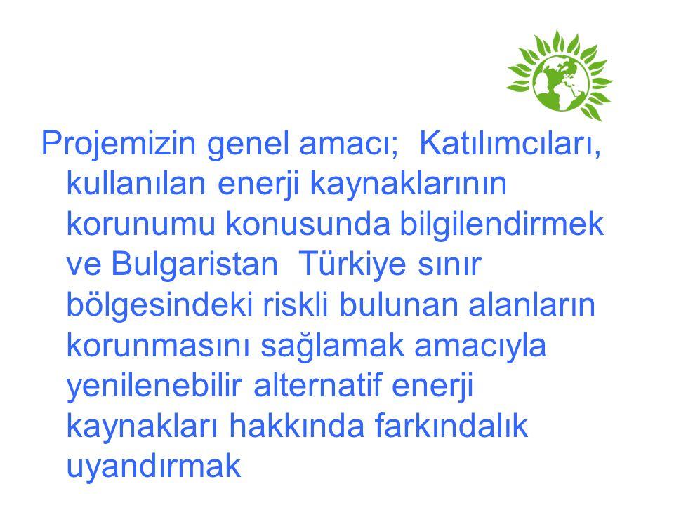 Projemizin genel amacı; Katılımcıları, kullanılan enerji kaynaklarının korunumu konusunda bilgilendirmek ve Bulgaristan Türkiye sınır bölgesindeki ris