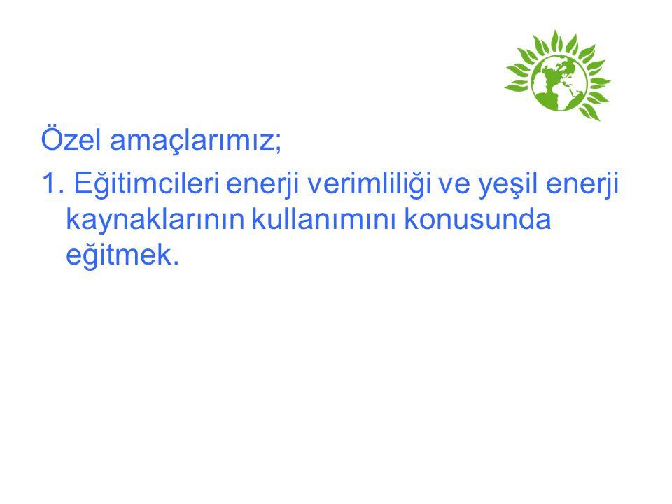Özel amaçlarımız; 1. Eğitimcileri enerji verimliliği ve yeşil enerji kaynaklarının kullanımını konusunda eğitmek.