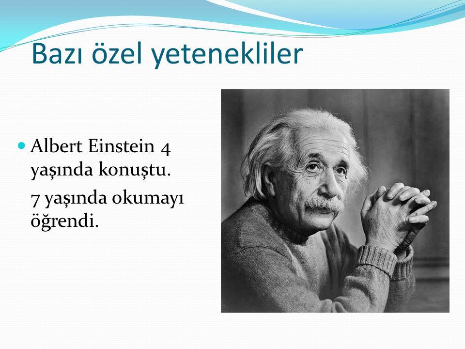 Bazı özel yetenekliler Albert Einstein 4 yaşında konuştu. 7 yaşında okumayı öğrendi.