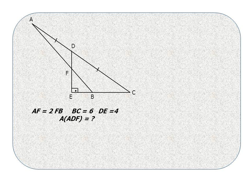 . A B C D E F AF = 2 FB BC = 6 DE =4 A(ADF) =