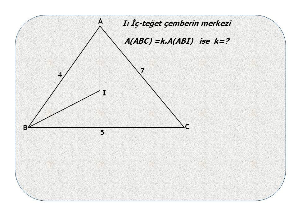 4 5 7 I I: İç-teğet çemberin merkezi A(ABC) =k.A(ABI) ise k= A B C