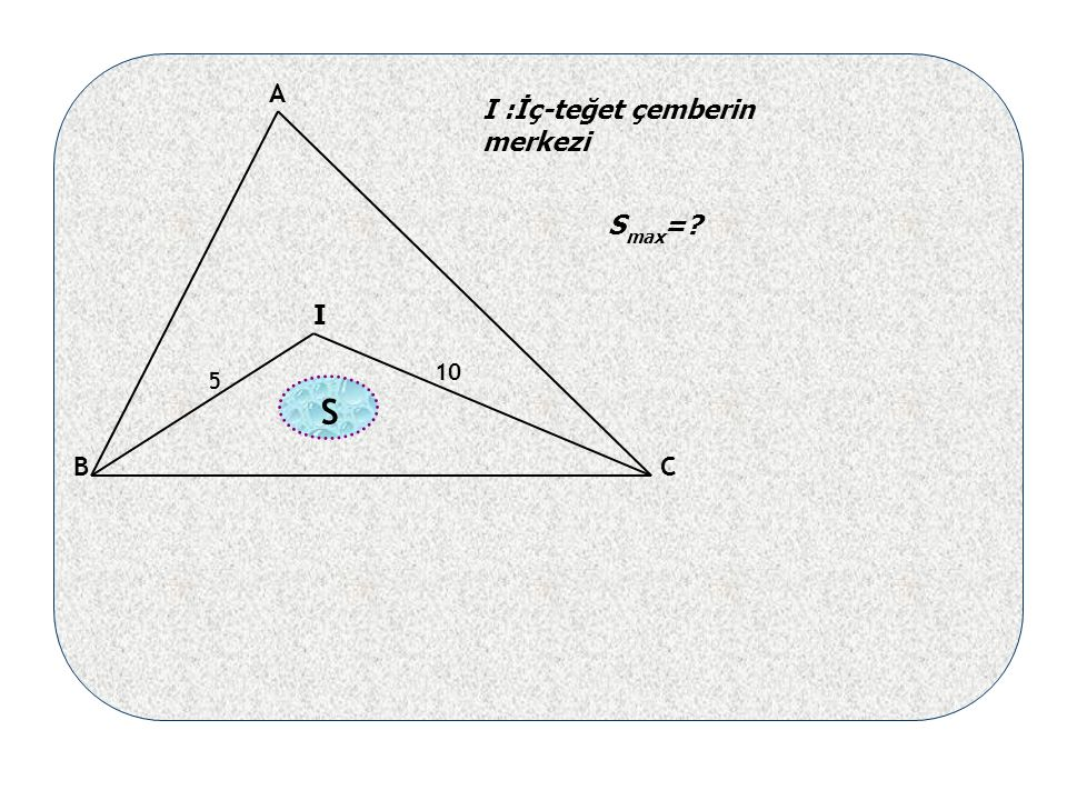 5 10 A B I C I :İç-teğet çemberin merkezi max S = S