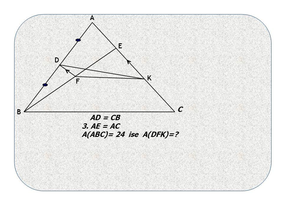 A B C D F E AD = CB 3. AE = AC A(ABC)= 24 ise A(DFK)= K < <