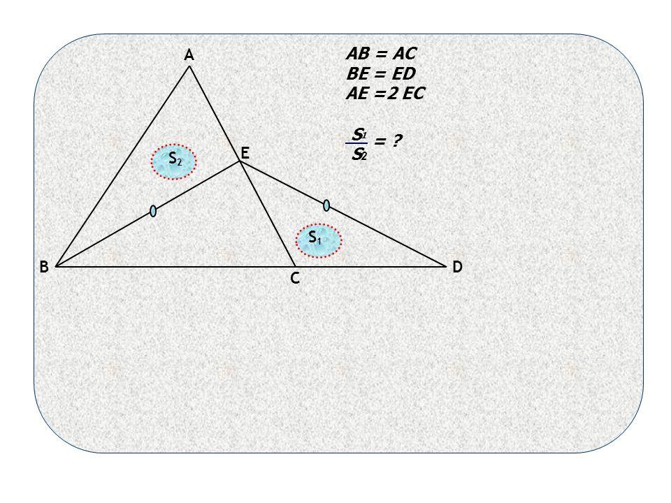 A B C D E AB = AC BE = ED AE =2 EC 1 2 = S S S 2 S 1