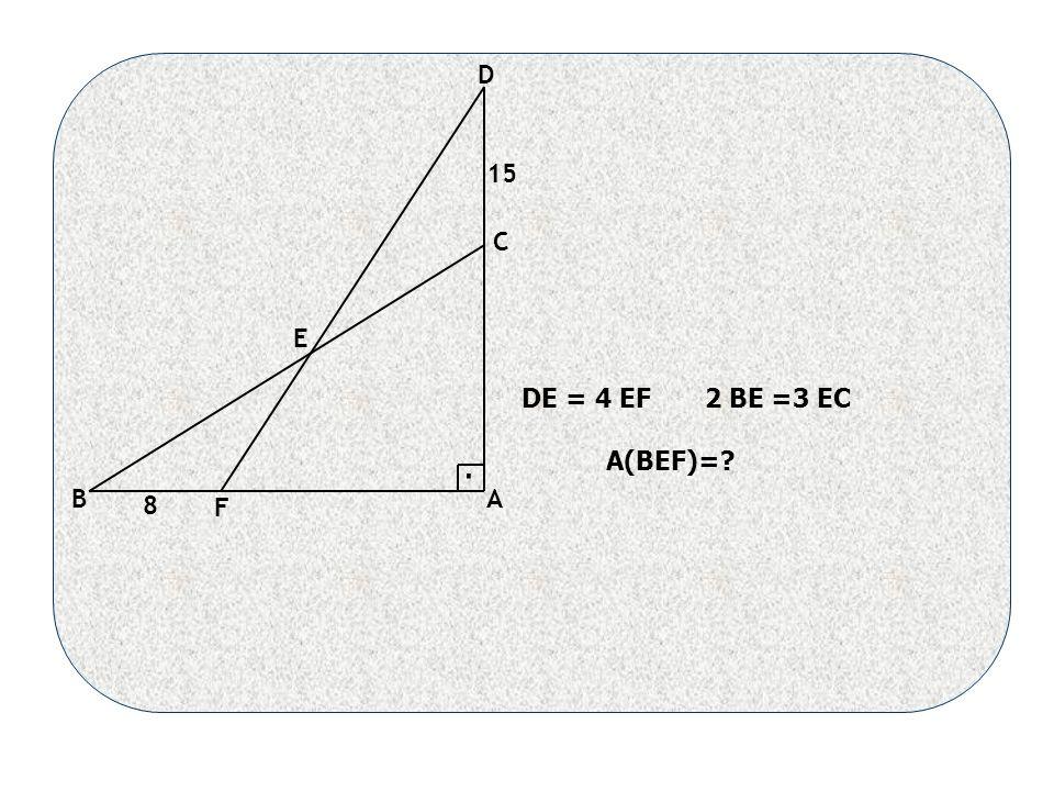 AB C D E F DE = 4 EF 2 BE =3 EC A(BEF)= 15 8.