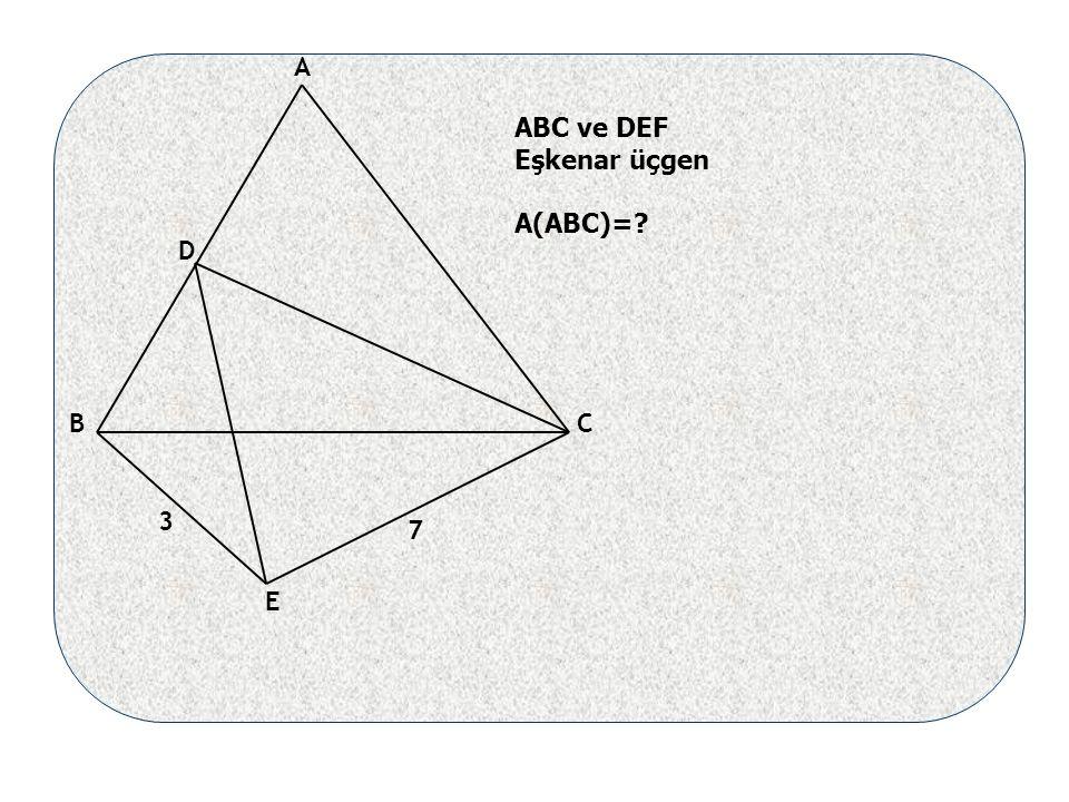 A BC D E 7 3 ABC ve DEF Eşkenar üçgen A(ABC)=