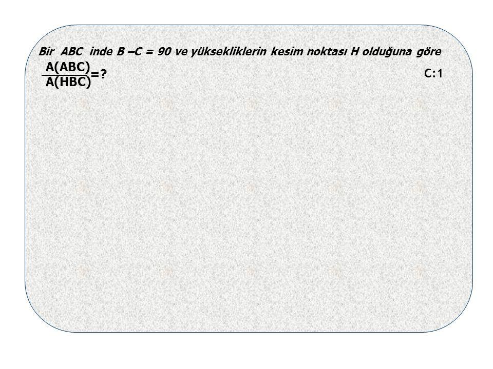 Bir ABC inde B –C = 90 ve yüksekliklerin kesim noktası H olduğuna göre A(ABC) A(HBC) = C:1