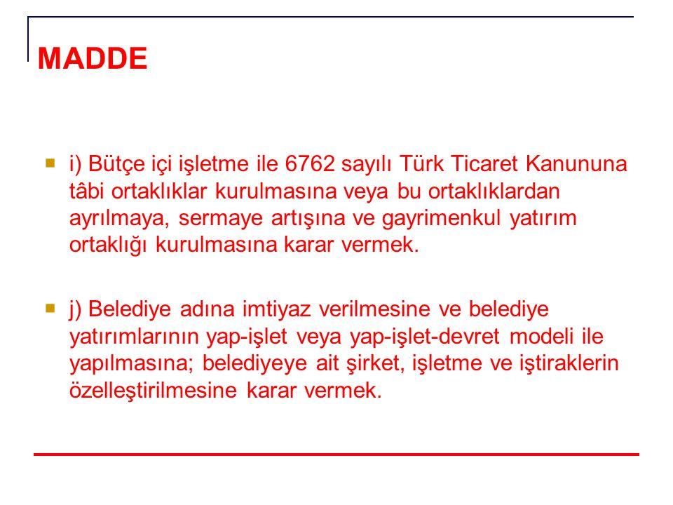 MADDE 18- Belediye meclisinin görev ve yetkileri şunlardır:  i) Bütçe içi işletme ile 6762 sayılı Türk Ticaret Kanununa tâbi ortaklıklar kurulmasına veya bu ortaklıklardan ayrılmaya, sermaye artışına ve gayrimenkul yatırım ortaklığı kurulmasına karar vermek.
