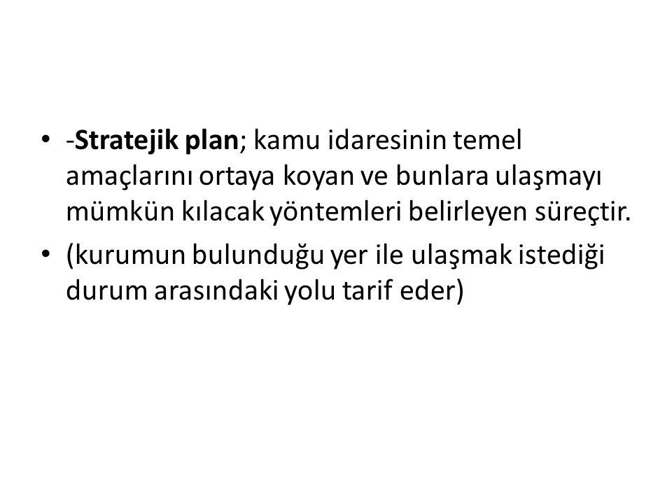 -Stratejik plan; kamu idaresinin temel amaçlarını ortaya koyan ve bunlara ulaşmayı mümkün kılacak yöntemleri belirleyen süreçtir.