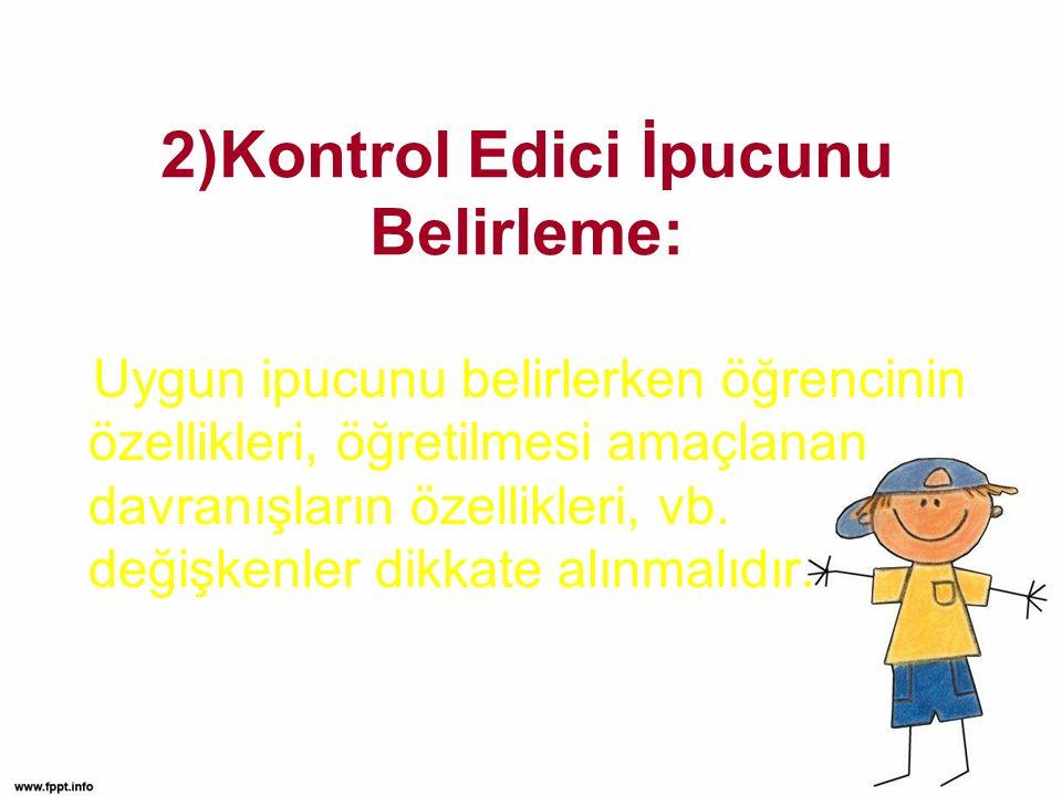 2)Kontrol Edici İpucunu Belirleme: Uygun ipucunu belirlerken öğrencinin özellikleri, öğretilmesi amaçlanan davranışların özellikleri, vb.